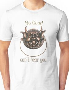 No Good.. Can't hear you..  Labyrinth knocker Unisex T-Shirt