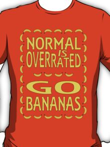 Normal is overrated, go bananas! T-Shirt