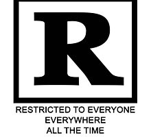 Rated R - Restricted to everyone, everywhere,all the time by CazzaBrank1996