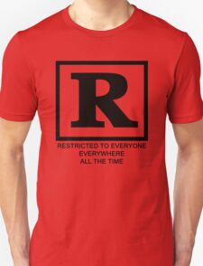 Rated R - Restricted to everyone, everywhere,all the time T-Shirt