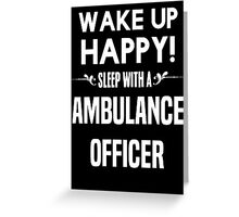 Wake up happy! Sleep with a Ambulance Officer. Greeting Card