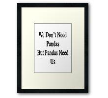 We Don't Need Pandas But Pandas Need Us  Framed Print