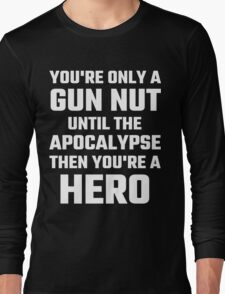 You're Only A Gun Nut Until The Apocalypse Long Sleeve T-Shirt