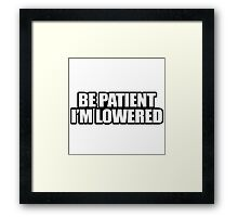 Be Patient I'm Lowered Framed Print
