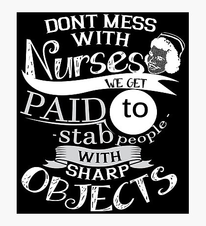 DONT MESS WITH NURSES WE GET PAID TO STAB PEOPLE WITH SHARP OBJECTS Photographic Print