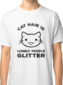 Cat Hair Is Lonely People Glitter!  Classic T-Shirt