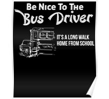 be nice to the bus driver it's a long walk home from school Poster