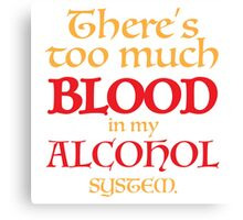 There's too much BLOOD in my ALCOHOL system. Canvas Print