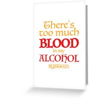 There's too much BLOOD in my ALCOHOL system. Greeting Card