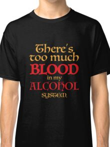 There's too much BLOOD in my ALCOHOL system. Classic T-Shirt