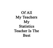 Of All My Teachers My Statistics Teacher Is The Best  by supernova23