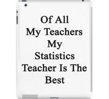 Of All My Teachers My Statistics Teacher Is The Best  iPad Case/Skin