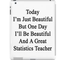 Today I'm Just Beautiful But One Day I'll Be Beautiful And A Great Statistics Teacher  iPad Case/Skin