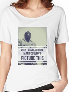 When I was dead broke man I couldn't picture this Women's Relaxed Fit T-Shirt