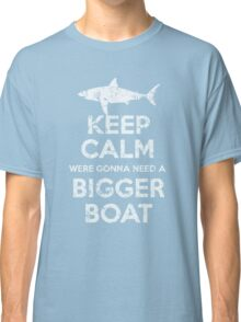 Keep Calm Were Gonna Need A Bigger Boat Classic T-Shirt