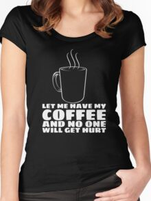 LET ME HAVE MY COFFEE AND NO ONE WILL GET HURT Women's Fitted Scoop T-Shirt