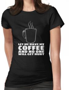 LET ME HAVE MY COFFEE AND NO ONE WILL GET HURT Womens Fitted T-Shirt