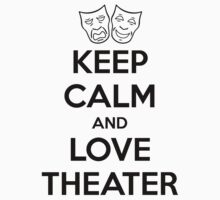 KEEP CALM AND LOVE THEATER by callmeberty