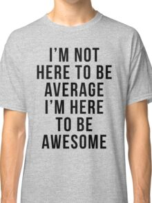 I'm Here To Be Awesome Funny Quote Classic T-Shirt