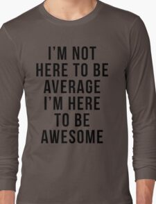 I'm Here To Be Awesome Funny Quote Long Sleeve T-Shirt
