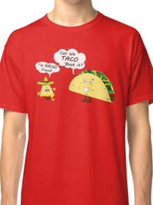 Im NACHO Friend! Can We TACO 'Bout It? Classic T-Shirt