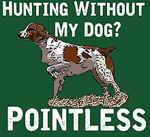 Hunting Without My Dog? Pointless (Brittany, White Lettering) by Hvbc