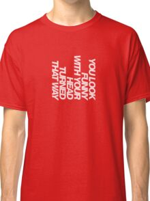 You look funny with your head turned that way Classic T-Shirt