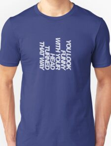 You look funny with your head turned that way T-Shirt