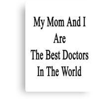 My Mom And I Are The Best Doctors In The World  Canvas Print