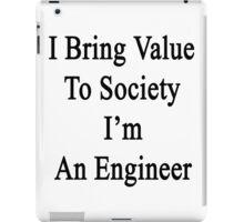 I Bring Value To Society I'm An Engineer  iPad Case/Skin