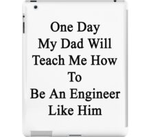 One Day My Dad Will Teach Me How To Be An Engineer Like Him  iPad Case/Skin