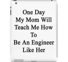 One Day My Mom Will Teach Me How To Be An Engineer Like Her  iPad Case/Skin