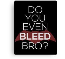 Do You Even Bleed, Bro? Canvas Print
