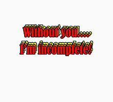 Without you... i'm incomplete Unisex T-Shirt