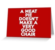 A meat pie doesn't make a very good chair Greeting Card