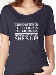 Be the kind of woman who, when your feet hit the floor in the morning, the Devil says oh no, she's up! Women's Relaxed Fit T-Shirt