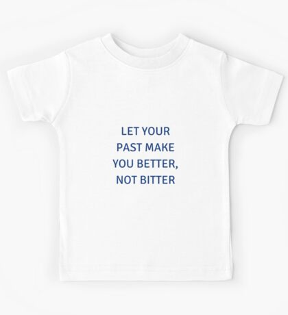 LET YOUR PAST MAKE YOU BETTER, NOT BITTER Kids Tee
