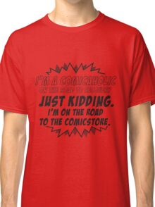 I'm a comicaholic on the way to recovery just kidding Classic T-Shirt
