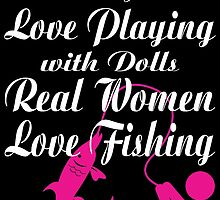 SOME GIRLS LOVE PLAYING WITH DOLLS REAL WOMEN LOVE FISHING by BADASSTEES