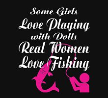 SOME GIRLS LOVE PLAYING WITH DOLLS REAL WOMEN LOVE FISHING Unisex T-Shirt