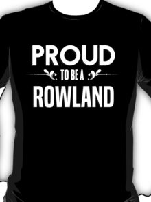 Proud to be a Rowland. Show your pride if your last name or surname is Rowland T-Shirt
