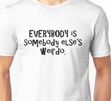 EVERYBODY is somebody else's weirdo. Unisex T-Shirt
