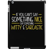 If You Cant Say Something Nice Say Something Witty And Sarcastic iPad Case/Skin