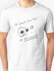 Im Tall ....at Starbucks!! Part 2! Unisex T-Shirt