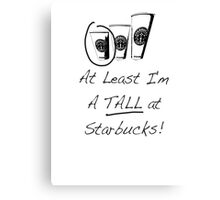 Im a TALL at Starbucks! Part 4. Canvas Print