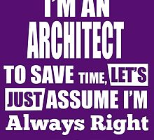 I'm An ARCHITECT To Save Time, Let's Just Assume I'm Always Right by cutetees