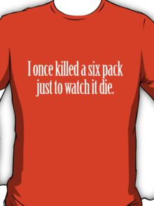 I once killed a six pack just to watch it die. T-Shirt