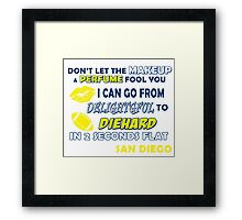 don't let the make up and perfume fool you i can go from delightful to diehard in 2 seconds flat san diego Framed Print