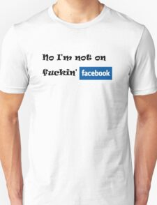 No i'm not on fuckin Facebook ! T-Shirt