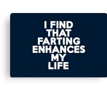 I find that farting enhances my life Canvas Print